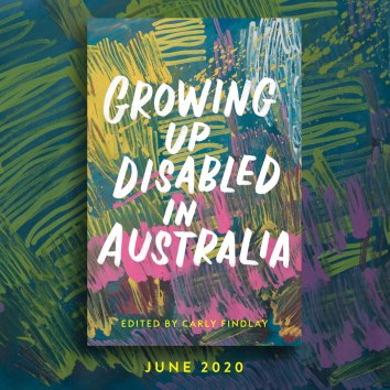 "Image: A square featuring a book cover on a patterned background. The book cover is an abstract drawing featuring pink, yellow and purple coloured scribbles on a teal background. ""Growing Up Disabled in Australia"" is in white capital handwritten style text in the middle of the book, and ""Carly Findlay"" in capital yellow text at the bottom. The patterned background is more of the abstract drawing, as described. ""June 2020"" is in yellow text in the bottom of the square."