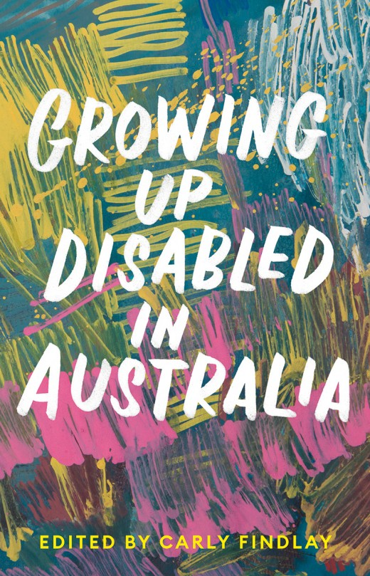 The text Growing Up Disabled in Australia, Edited by Carly Findlay sits in front of a blue background with abstract colours of white, yellow and pink.